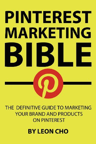 Pinterest Marketing Bible: The Definitive Guide to Marketing Your Brand and Products on Pinterest (Volume 1)