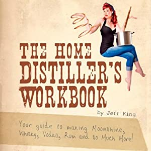 The Home Distiller's Workbook: Your Guide to Making Moonshine, Whiskey, Vodka, Rum, and So Much More! Vol.1 | [Jeff King]
