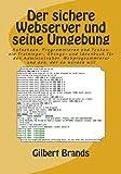 Der sichere Webserver und seine Umgebung: Aufsetzen, Programmieren und Testen: ein Trainings-, �bungs- und Ideenbuch für den Administrator, Webprogrammierer und den, der es werden will (IT-Sicherheit)