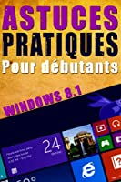 Astuces pratiques Windows 8.1 pour d�butants: Windows 8 - Informatique - Guide - Ordinateur