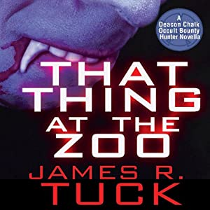 That Thing at the Zoo: A Deacon Chalk: Occult Bounty Hunter Prequel Novella | [James R. Tuck]