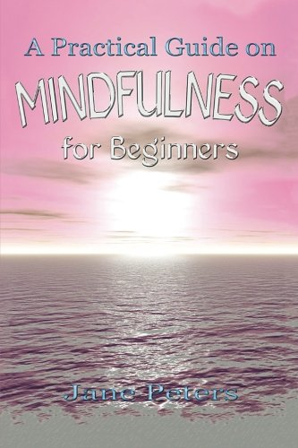 Mindfulness: A Practical Guide on Mindfulness for Beginners (Present moment, Meditation, Finding Peace, Mindfulness For Beginners)