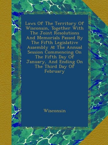 Laws Of The Territory Of Wisconsin, Together With The Joint Resolutions And Memorials Passed By The Fifth Legislative Assembly At The Annual Session ... And Ending On The Third Day Of February