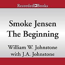 Smoke Jensen, the Beginning (       UNABRIDGED) by William W. Johnstone, J. A. Johnstone Narrated by Jack Garrett