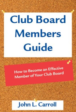 Club Board Members Guide: How to Become an Effective Member of Your Club Board