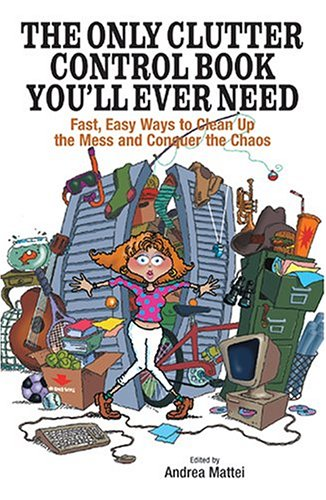 The Only Clutter Control Book You'll Ever Need: Fast, Easy Ways to Clean Up the Mess and Conquer the Chaos