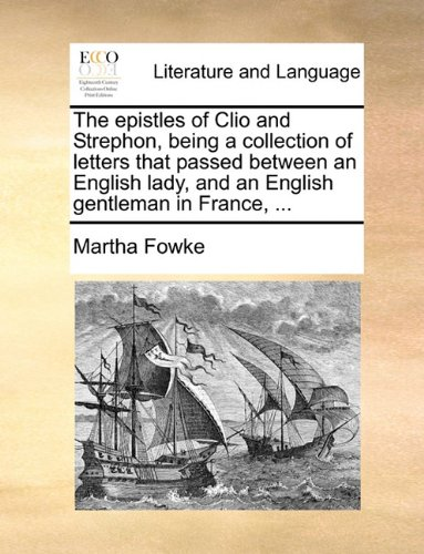 The epistles of Clio and Strephon, being a collection of letters that passed between an English lady, and an English gentleman in France, ...
