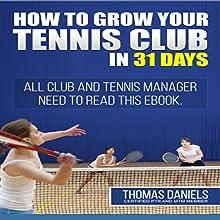 Grow Your Tennis Club In 31 Days | Livre audio Auteur(s) : Thomas Daniels Narrateur(s) : Mark Huff