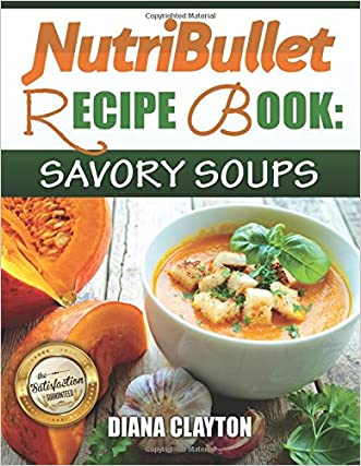 NutriBullet Recipe Book: Savory Soups!: 71 Delicious, Healthy & Exquisite Soups and Sauces for your NutriBullet