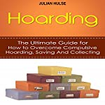 Hoarding: The Ultimate Guide for How to Overcome Compulsive Hoarding, Saving, and Collecting | Julian Hulse
