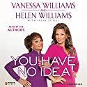 You Have No Idea: A Famous Daughter, Her No-nonsense Mother, and How They Survived Pageants, Hollywood, Love, Loss (and Each Other) (       UNABRIDGED) by Vanessa Williams, Helen Williams Narrated by Vanessa Williams, Helen Williams