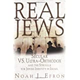 Real Jews: Secular Versus Ultra- Orthodox: The Struggle For Jewish Identity In Israel ~ Noah J. Efron