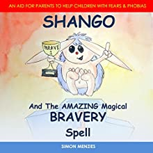 Shango and the Amazing Magical Bravery Spell: An Aid for Parents to Help Children with Fears & Phobias Audiobook by Simon Menzies Narrated by Simon Menzies