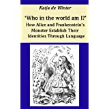 """'Who in the world am I?' - How Alice and Frankenstein's Monster Use Language in Order to Establish their Identities (English Edition)von """"Katja de Winter"""""""
