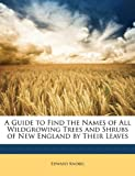 img - for A Guide to Find the Names of All Wildgrowing Trees and Shrubs of New England by Their Leaves book / textbook / text book