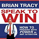 Speak to Win: How to Present with Power in Any Situation (       UNABRIDGED) by Brian Tracy Narrated by Brian Tracy