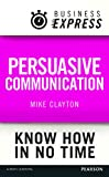 Business Express: Persuasive Communication: Convince your audience to consider your ideas and suggestions