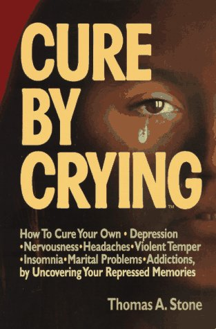 Cure By Crying: How To Cure Your Own, Depression, Nervousness, Headaches, Violent Temper, Insomnia, Marital Problems, Addictions By Uncovering Your Repressed Memories