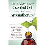 Essential Oils And Aromatherapy: The Complete Guide: Everything You Need To Know For Health And Vitality (Herbs, Alternative Medicine, Natural Remedies,)