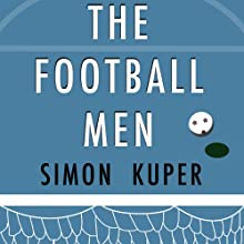 The Football Men: Up Close with the Giants of the Modern Game (       UNABRIDGED) by Simon Kuper Narrated by Colin Mace