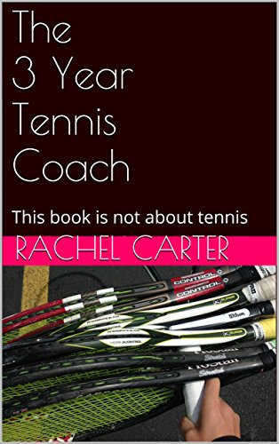 Rachel Carter - The 3 Year Tennis Coach: This book is not about tennis (English Edition)
