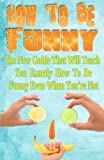 How To Be Funny: The New Guide That Will Teach You Exactly How to Be Funny Even When Youre Not