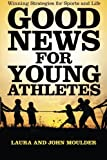 Good News for Young Athletes: Winning Strategies for Sports and Life