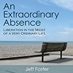 An Extraordinary Absence: Liberation in the Midst of a Very Ordinary Life | Jeff Foster