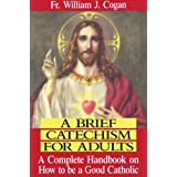 Brief Catechism for Adults : a Complete Handbook on How to be a Good Catholicby William J. Cogan