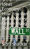 Ideas Economy: How You Can Make Money Online Using Your Ideas: Learn how your ideas can make you real cash quickly and easily