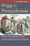 Prigg v. Pennsylvania: Slavery, the Supreme Court, and the Ambivalent Constitution (Landmark Law Cases and American Society)