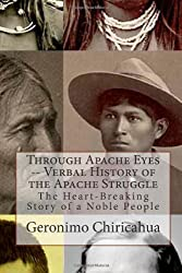 Through Apache Eyes -- Verbal History of the Apache Struggle: The Heart-Breaking Story of a Noble People: 1