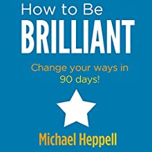 How to Be Brilliant Audiobook by Michael Heppell Narrated by Michael Heppell