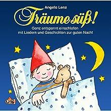Träume süß! Ganz entspannt einschlafen mit Liedern und Geschichten zur guten Nacht Hörbuch von Angela Lenz Gesprochen von: Angela Lenz