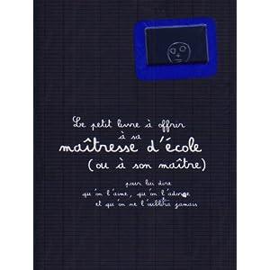 Le petit livre à offrir à sa maîtresse d'école ou à son maître : Pour lui dire qu'on l'aime, qu'on l'adore et qu'on ne l'oubliera jamais