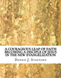 img - for A Courageous Leap of Faith: Becoming a Disciple of Jesus in the New Evangelization book / textbook / text book