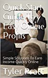 Quick Start Guide To Easy Online Profits: Simple Solutions To Earn Income Quickly Online