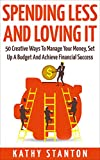 Spending Less and Loving It: 50 Creative Ways To Manage Your Money, Set Up A Budget And Achieve Financial Success (Frugal Living, Managing Your Money Book 1)