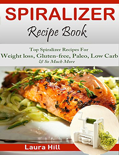 Spiralizer Recipe Book: Beginners guide to Vegetable Pasta Spiralizer:Top Spiralizer Recipes For Weight loss, Gluten-free, Paleo, Low Carb & Holiday & So Much More( Spiralizer, Spiralizer Cookbook) by Laura Hill