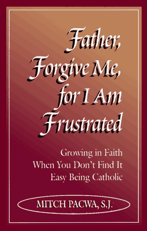 Father, Forgive Me for I Am Frustrated : Growing in Your Faith Even When It Isnt Easy Being Catholic, MITCH PACWA