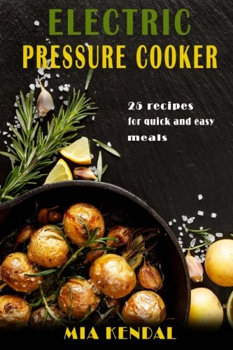 Electric pressure cooker. 25 cooker recipes for quick and easy meals by Mia Kendal