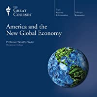 America and the New Global Economy  by  The Great Courses, Timothy Taylor Narrated by Professor Timothy Taylor