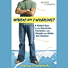 Where Am I Wearing?: A Global Tour to the Countries, Factories, and People That Make Our Clothes, Revised and Updated Audiobook by Kelsey Timmerman Narrated by Mirron Willis