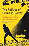 The Politics of Crime in Turkey: Neoliberalism, Police and the Urban Poor (Library of Modern Turkey)