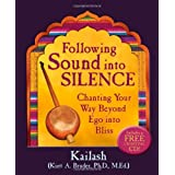Following Sound Into Silence: Chanting Your Way Beyond Ego into Bliss ~ Kailash Bruder