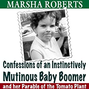 Confessions of an Instinctively Mutinous Baby Boomer: And Her Parable of the Tomato Plant | [Marsha Roberts]