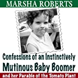 Confessions of an Instinctively Mutinous Baby Boomer: And Her Parable of the Tomato Plant ~ Marsha Roberts