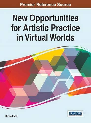 New Opportunities for Artistic Practice in Virtual Worlds (Advances in Social Networking and Online Communities)