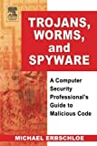 Trojans, Worms, and Spyware: A Computer Security Professional s Guide to Malicious Code