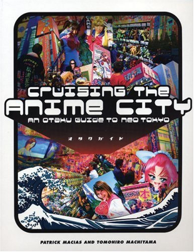 Cruising The Anime City: An Otaku Guide To Neo TokyoPatrick Macias